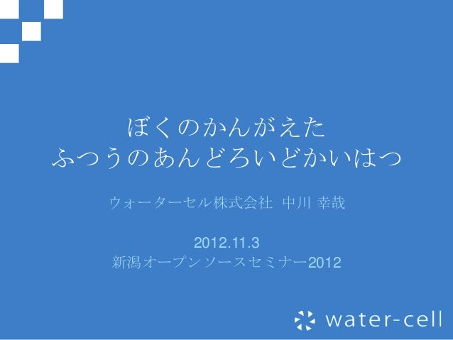 ぼくのかんがえたふつうのあんどろいどかいはつ  ウォーターセル株式会社 中川 幸哉       2012.11.3  新潟オープンソースセミナー2012