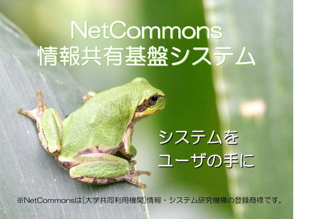 NetCommons    情報共有基盤システム                          システムを                        ユーザの手に  ※NetCommonsは[大学共同利用機関]情報・システム研究機構の登...