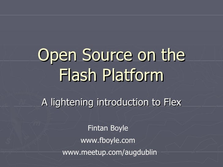 Open Source on the Flash Platform A lightening introduction to Flex www.fboyle.com Fintan Boyle www.meetup.com/augdublin