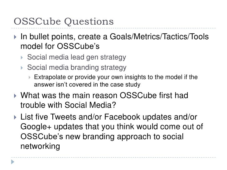 OSSCube Questions   In bullet points, create a Goals/Metrics/Tactics/Tools    model for OSSCube's       Social media lea...