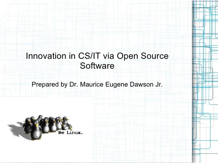 Innovation in CS/IT via Open Source              Software Prepared by Dr. Maurice Eugene Dawson Jr.