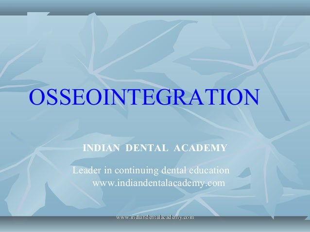OSSEOINTEGRATION INDIAN DENTAL ACADEMY Leader in continuing dental education www.indiandentalacademy.com www.indiandentala...
