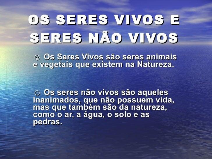 OS SERES VIVOS E SERES NÃO VIVOS ☺  Os Seres Vivos são seres animais e vegetais que existem na Natureza. ☺  Os seres não v...