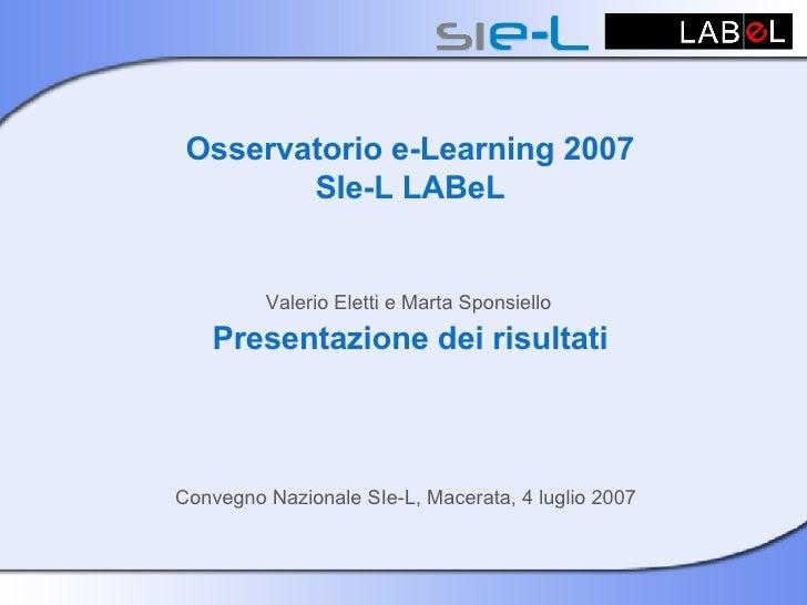 Osservatorio e-Learning 2007 SIe-L LABeL  Valerio Eletti e Marta Sponsiello   Presentazione dei risultati Convegno Naziona...