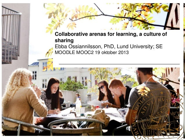 Collaborative arenas for learning, a culture of sharing Ebba Ossiannilsson, PhD, Lund University; SE MOODLE MOOC2 19 oktob...