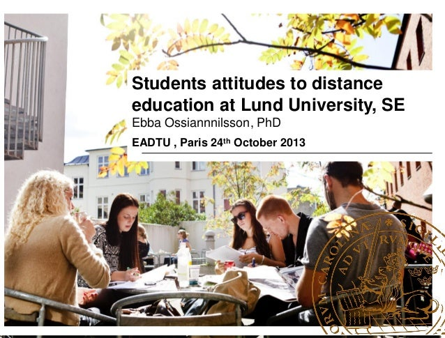 Students attitudes to distance education at Lund University, SE Ebba Ossiannnilsson, PhD EADTU , Paris 24th October 2013