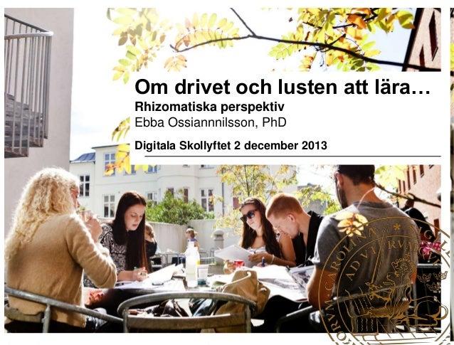 Om drivet och lusten att lära… Rhizomatiska perspektiv Ebba Ossiannnilsson, PhD Digitala Skollyftet 2 december 2013