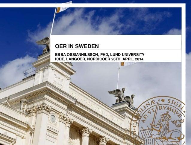 OER IN SWEDEN EBBA OSSIANNILSSON, PHD, LUND UNIVERSITY ICDE, LANGOER, NORDICOER 28TH APRIL 2014