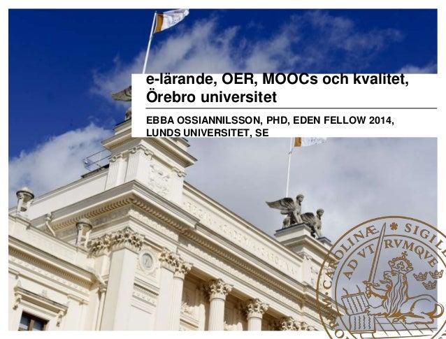 e-lärande, OER, MOOCs och kvalitet, Örebro universitet EBBA OSSIANNILSSON, PHD, EDEN FELLOW 2014, LUNDS UNIVERSITET, SE
