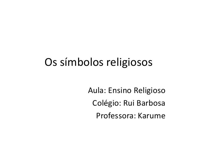 Os símbolos religiosos Aula: Ensino Religioso Colégio: Rui Barbosa Professora: Karume