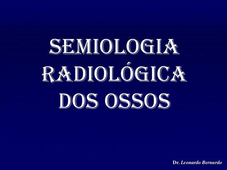 Semiologia Radiológica dos Ossos<br />Dr. Leonardo Bernardo<br />