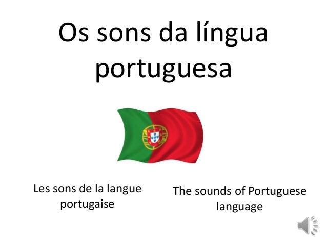 Os sons da língua portuguesa Les sons de la langue portugaise The sounds of Portuguese language