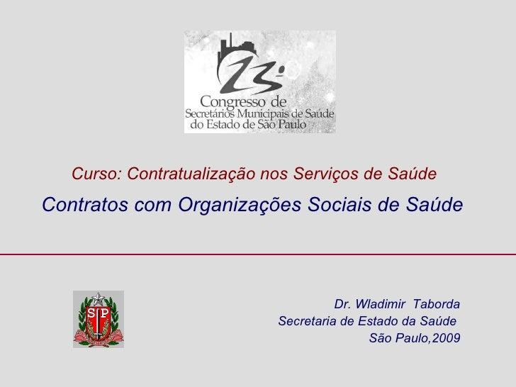 Dr. Wladimir  Taborda Secretaria de Estado da Saúde  São Paulo,2009 Contratos com Organizações Sociais de Saúde  Curso: Co...