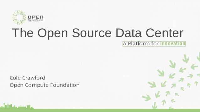 The Open Source Data Center                          A Platform for innovationCole CrawfordOpen Compute Foundation