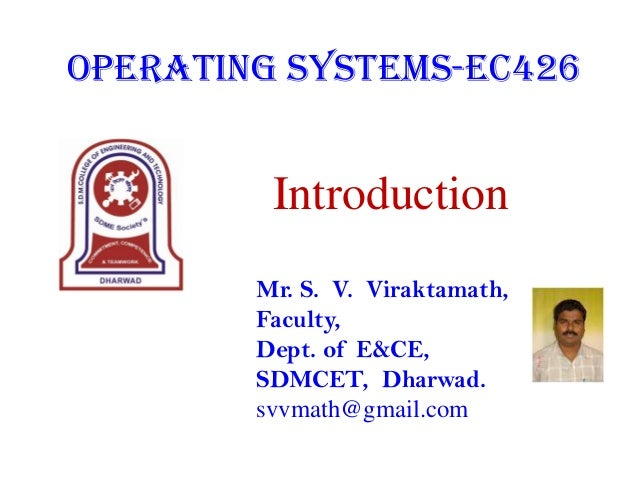 Operating Systems-EC426  Introduction Mr. S. V. Viraktamath, Faculty, Dept. of E&CE, SDMCET, Dharwad. svvmath@gmail.com