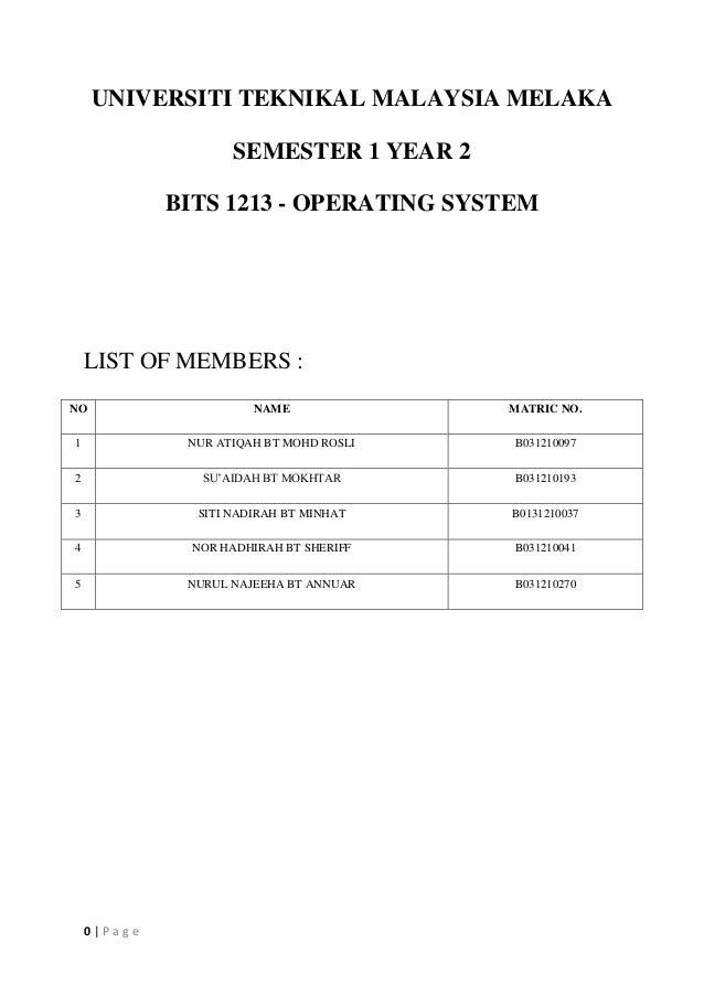0 | P a g e UNIVERSITI TEKNIKAL MALAYSIA MELAKA SEMESTER 1 YEAR 2 BITS 1213 - OPERATING SYSTEM LIST OF MEMBERS : NO NAME M...