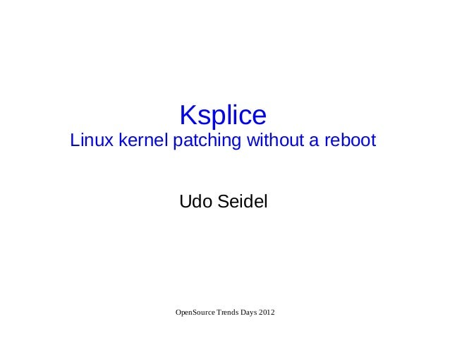 OpenSource Trends Days 2012KspliceLinux kernel patching without a rebootUdo Seidel