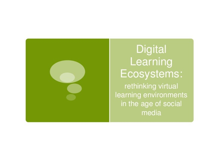 Digital  Learning Ecosystems:    rethinking virtuallearning environments  in the age of social          media
