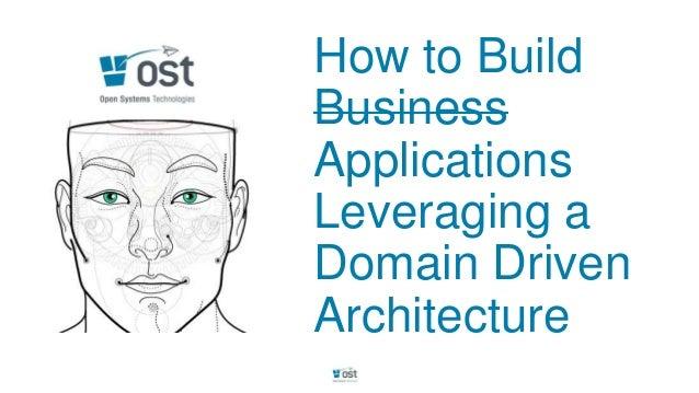 How to BuildBusinessApplicationsLeveraging aDomain DrivenArchitecture