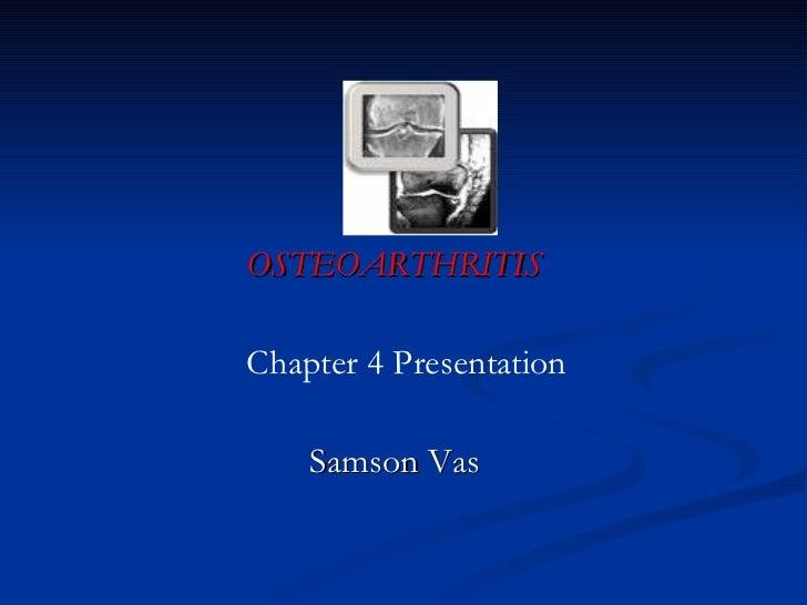 <ul><li>OSTEOARTHRITIS </li></ul><ul><li>Chapter 4 Presentation </li></ul><ul><li>Samson Vas </li></ul>