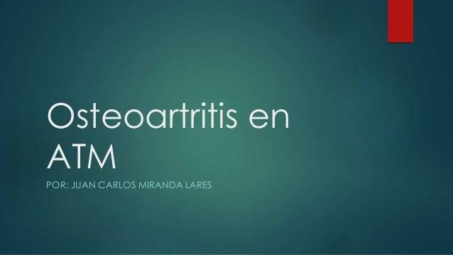 Osteoartritis en ATM POR: JUAN CARLOS MIRANDA LARES