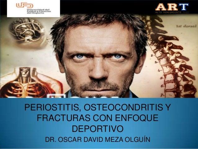 PERIOSTITIS, OSTEOCONDRITIS Y  FRACTURAS CON ENFOQUE         DEPORTIVO    DR. OSCAR DAVID MEZA OLGUÍN
