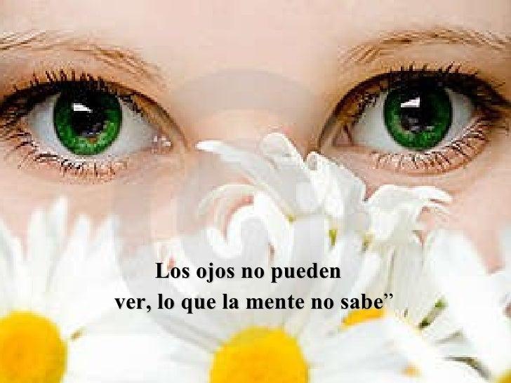"""<ul><li>Los ojos no pueden  </li></ul><ul><li>ver, lo que la mente no sabe """" </li></ul>"""