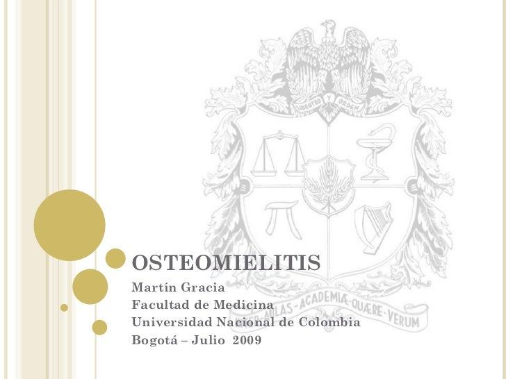OSTEOMIELITIS Martín Gracia Facultad de Medicina  Universidad Nacional de Colombia Bogotá – Julio  2009