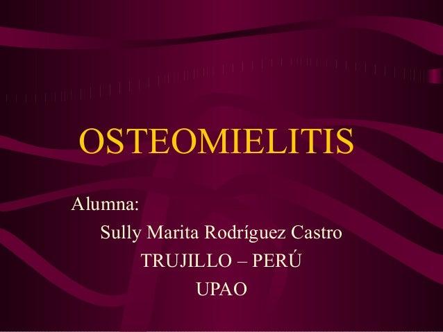 Alumna: Sully Marita Rodríguez Castro TRUJILLO – PERÚ UPAO OSTEOMIELITIS