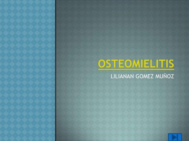 OSTEOMIELITIS<br />LILIANAN GOMEZ MUÑOZ<br />