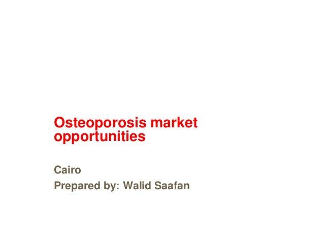 Osteoporosis marketopportunitiesCairoPrepared by: Walid Saafan