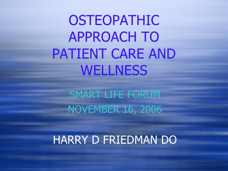 OSTEOPATHIC APPROACH TO PATIENT CARE AND WELLNESS SMART LIFE FORUM NOVEMBER 16, 2006 HARRY D FRIEDMAN DO