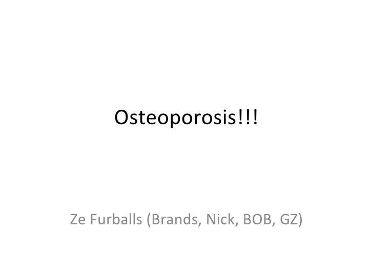 Osteoporosis!!! Ze Furballs (Brands, Nick, BOB, GZ)