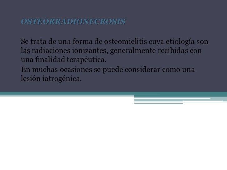 OSTEORRADIONECROSIS<br />Se trata de una forma de osteomielitis cuya etiología son las radiaciones ionizantes, generalment...