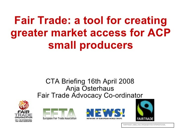 Fair Trade: a tool for creating greater market access for ACP small producers CTA Briefing 16th April 2008 Anja Osterhaus ...