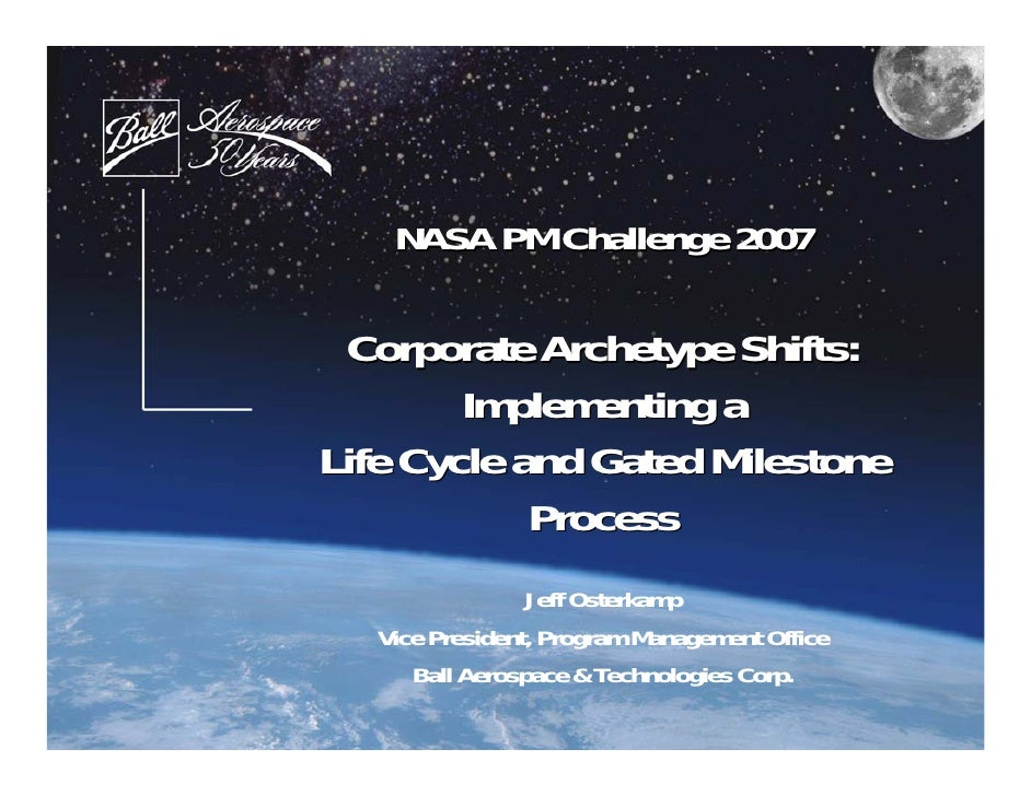 NASA PM Challenge 2007 Corporate Archetype Shifts:        Implementing aLife Cycle and Gated Milestone            Process ...