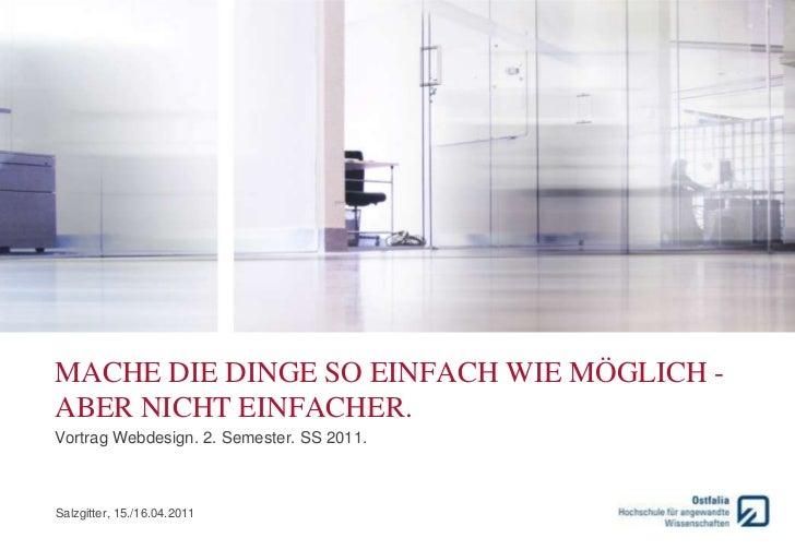 MACHE DIE DINGE SO EINFACH WIE MÖGLICH -ABER NICHT EINFACHER.Vortrag Webdesign. 2. Semester. SS 2011.Salzgitter, 15./16.04...