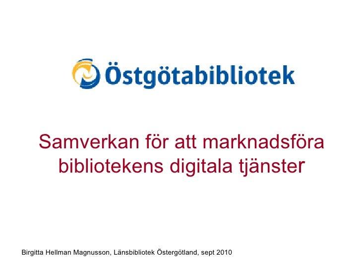 Samverkan för att marknadsföra bibliotekens digitala tjänste r Birgitta Hellman Magnusson, Länsbibliotek Östergötland, sep...