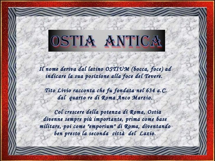 Il nome deriva dal latino OSTIUM (bocca, foce) ad indicare la sua posizione alla foce del Tevere.  Tito Livio racconta che...
