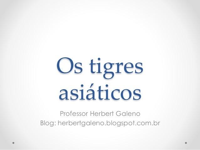 Os tigres asiáticos Professor Herbert Galeno Blog: herbertgaleno.blogspot.com.br