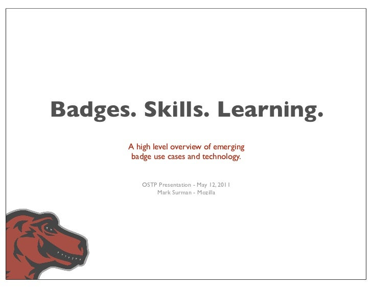 Badges. Skills. Learning.       A high level overview of emerging        badge use cases and technology.          OSTP Pre...