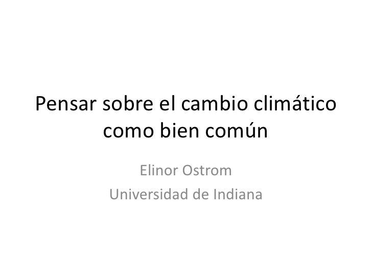 Pensar sobre el cambio climático       como bien común           Elinor Ostrom       Universidad de Indiana