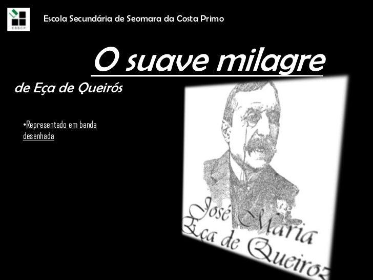 Escola Secundária de Seomara da Costa Primo<br />O suave milagrede Eça de Queirós<br /><ul><li>Representado em banda desen...