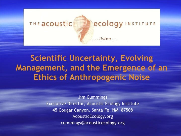 Scientific Uncertainty, Evolving Management, and the Emergence of an Ethics of Anthropogenic Noise <ul><li>Jim Cummings </...