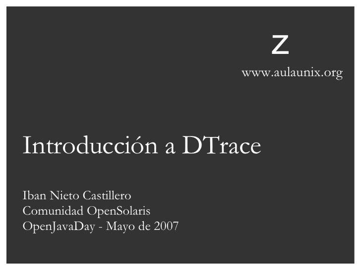 Introducción a DTrace Iban Nieto Castillero Comunidad OpenSolaris OpenJavaDay - Mayo de 2007 z www.aulaunix.org
