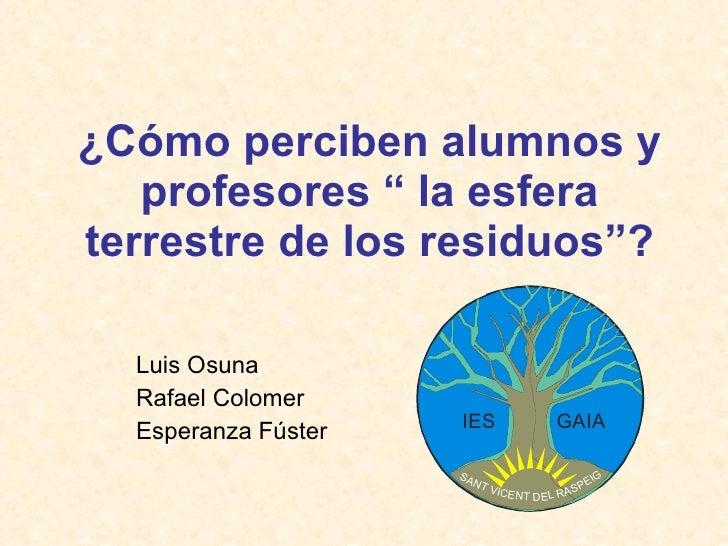 """¿Cómo perciben alumnos y profesores """" la esfera terrestre de los residuos""""? Luis Osuna Rafael Colomer Esperanza Fúster"""
