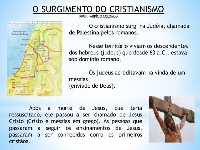O SURGIMENTO DO CRISTIANISMO PROF. FABRÍCIO COLOMBO O cristianismo surgi na Judéia, chamada de Palestina pelos romanos. Ne...