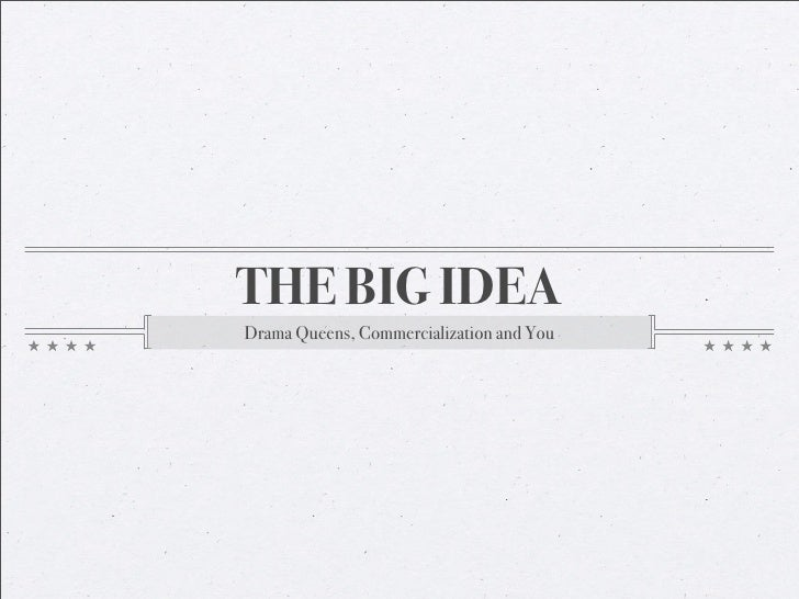THE BIG IDEADrama Queens, Commercialization and You