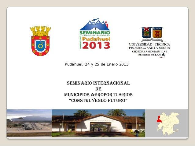 """Pudahuel, 24 y 25 de Enero 2013 Seminario INTERNACIONAL            DEMunicipios aeroportuarios  """"Construyendo Futuro"""""""