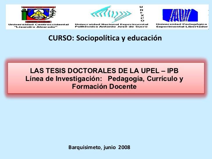 CURSO: Sociopolítica y educación Barquisimeto ,  junio  2008 LAS TESIS DOCTORALES DE LA UPEL – IPB Línea de Investigación:...